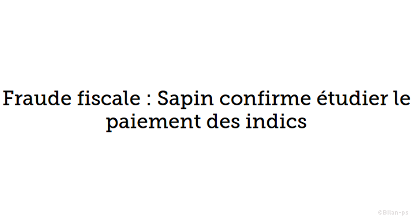 Fraude fiscale : Sapin confirme étudier le paiement des indics